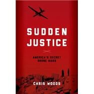Sudden Justice America's Secret Drone Wars by Woods, Chris, 9780190202590