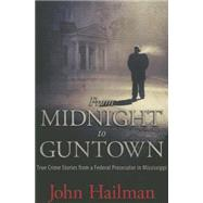 From Midnight to Guntown: True Crime Stories from a Federal Prosecutor in Mississippi by Hailman, John, 9781496802590
