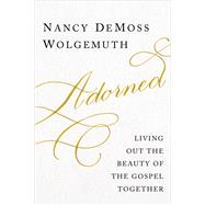 Adorned Living Out the Beauty of the Gospel Together by Wolgemuth, Nancy DeMoss, 9780802412591