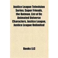 Justice League Television Series : Super Friends, the Batman, List of Dc Animated Universe Characters, Justice League, Justice League Unlimited by , 9781156512593