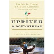Upriver and Downstream : The Best Fly-Fishing and Angling Adventures from the New York Times by NEW YORK TIMESSAUTNER, STEPHEN, 9780307382597