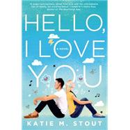 Hello, I Love You A Novel by Stout, Katie M., 9781250052599