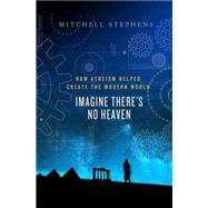 Imagine There's No Heaven How Atheism Helped Create the Modern World by Stephens, Mitchell, 9781137002600