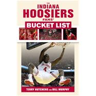 The Indiana Hoosiers Fans' Bucket List by Hutchens, Terry; Murphy, Bill, 9781629372600