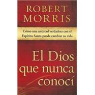 El Dios que nunca conocí / The God I Never Knew: Como una amistad verdadera con el con el espíritu santo puede cambiar su vida / How Real Friendship With the Holy Spirit Can Change Your Life by Morris, Robert, 9781629982601