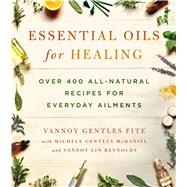Essential Oils for Healing Over 400 All-Natural Recipes for Everyday Ailments by Fite, Vannoy Gentles; Mcdaniel, Michele Gentles; Reynolds, Vannoy Lin, 9781250082602