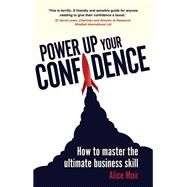 Power Up Your Confidence How to master the ultimate business skill by Muir, Alice, 9781292002606