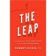 The Leap Launching Your Full-Time Career in Our Part-Time Economy by Dickie, Robert, 9780802412607