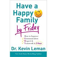 Have a Happy Family by Friday: How to Improve Communication, Respect & Teamwork in 5 Days by Leman, Kevin, 9780800732608