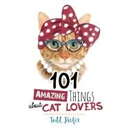 101 Amazing Things About Cat Lovers by Hafer, Todd, 9781424552610