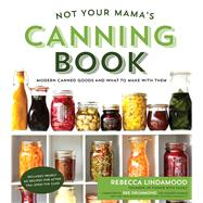 Not Your Mama's Canning Book Modern Canned Goods and What to Make with Them by Lindamood, Rebecca, 9781624142611