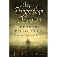 An Elizabethan Assassin: Theodore Paleologus: Seducer, Spy and Killer by Hall, John, 9780750962612