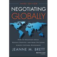Negotiating Globally How to Negotiate Deals, Resolve Disputes, and Make Decisions Across Cultural Boundaries by Brett, Jeanne M., 9781118602614