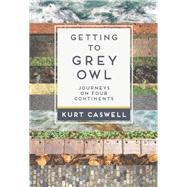 Getting to Grey Owl Journeys on Four Continents by Caswell, Kurt, 9781595342614