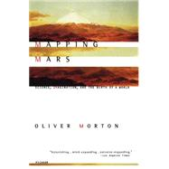 Mapping Mars : Science, Imagination, and the Birth of a World by Morton, 9780312422615