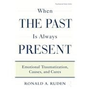 When the Past Is Always Present: Emotional Traumatization, Causes, and Cures by Ruden,Ronald A., 9781138872615