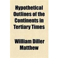 Hypothetical Outlines of the Continents in Tertiary Times by Matthew, William Diller, 9781154452617