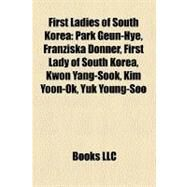 First Ladies of South Korea: Park Geun-hye, Franziska Donner, First Lady of South Korea, Kwon Yang-sook, Kim Yoon-ok, Yuk Young-soo by , 9781158632619