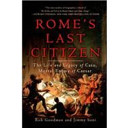 Rome's Last Citizen The Life and Legacy of Cato, Mortal Enemy of Caesar by Goodman, Rob; Soni, Jimmy, 9781250042620