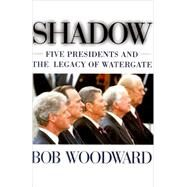 Shadow : Five Presidents and the Legacy of Watergate by Bob Woodward, 9780684852621