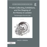 Private Collecting, Exhibitions, and the Shaping of Art History in London: The Burlington Fine Arts Club by Pierson; Stacey J., 9781138232624
