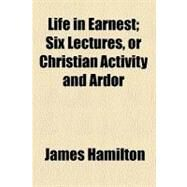 Life in Earnest: Six Lectures, or Christian Activity and Ardor by Hamilton, James, 9780217502627