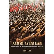 Nazism as Fascism: Violence, Ideology, and the Ground of Consent in Germany 1930-1945 by Geoff Eley;, 9780415812627