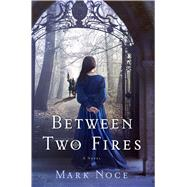 Between Two Fires A Novel by Noce, Mark, 9781250072627