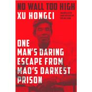 No Wall Too High One Man's Daring Escape from Mao's Darkest Prison by Hongci, Xu; Hoh, Erling, 9780374212629