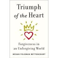 Triumph of the Heart: Forgiveness in an Unforgiving World by Bettencourt, Megan Feldman, 9781594632631