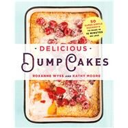 Delicious Dump Cakes 50 Super Simple Desserts to Make in 15 Minutes or Less by Wyss, Roxanne; Moore, Kathy; Valentine, Staci, 9781250082633
