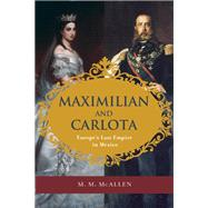 Maximilian and Carlota Europe's Last Empire in Mexico by McAllen, M. M., 9781595342638
