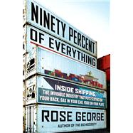 Ninety Percent of Everything Inside Shipping, the Invisible Industry That Puts Clothes on Your Back, Gas in Your Car, and Food on Your Plate