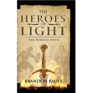 Heroes of Light: The Hidden Myth by Bauer, Brandon, 9781633062641
