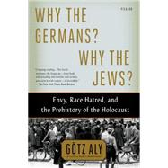 Why the Germans? Why the Jews? Envy, Race Hatred, and the Prehistory of the Holocaust by Aly, Götz, 9781250062642