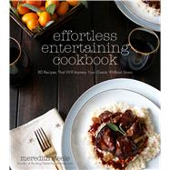 Effortless Entertaining Cookbook 80 Recipes That Will Impress Your Guests Without Stress by Steele, Meredith, 9781624142642