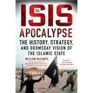 The ISIS Apocalypse The History, Strategy, and Doomsday Vision of the Islamic State by McCants, William, 9781250112644
