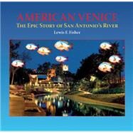 American Venice The Epic Story of San Antonio's River by Fisher, Lewis  F., 9781595342645