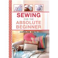 Sewing for the Absolute Beginner by Smith, Caroline, 9781782212645