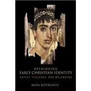 Rethinking Early Christian Identity: Affect, Violence, and Belonging by Kotrosits, Maia, 9781451492651