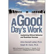 A Good Day's Work Sustaining Ethical Behavior and Business Success by Lattal, Alice Darnell; Clark, Ralph, 9780071482653