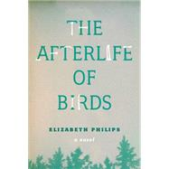 The Afterlife of Birds by Philips, Elizabeth, 9781554812653