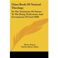 Class Book of Natural Theology : Or the Testimony of Nature to the Being, Perfections, and Government of God (1838) by Fergus, Henry; Alden, Charles Henry, 9781104022655