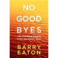 No Goodbyes Life-Changing Insights from the Other Side by Eaton, Barry, 9780399172656