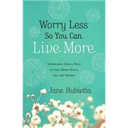 Worry Less So You Can Live More: Surprising, Simple Ways to Feel More Peace, Joy, and Energy by Rubietta, Jane, 9780764212659