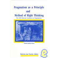 Pragmatism As a Principle and Method of Right Thinking : The 1903 Harvard Lectures on Pragmatism by Peirce, Charles S.; Turrisi, Patricia Ann; Turrisi, Patricia Ann, 9780791432662