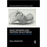 What Drawing and Painting Really Mean: The Phenomenology of Image and Gesture by Crowther; Paul, 9781138232662