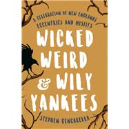 Wicked Weird & Wily Yankees A Celebration of New England's Eccentrics and Misfits by Gencarella, Stephen, 9781493032662