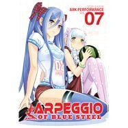 Arpeggio of Blue Steel Vol. 7 by Ark Performance; Moore, Greg; MacFarlane, Ysabet Reinhardt (ADP), 9781626922662
