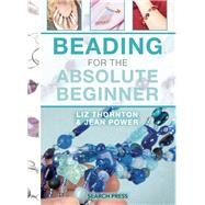 Beading for the Absolute Beginner by Power, Jean; Thornton, Liz, 9781782212669